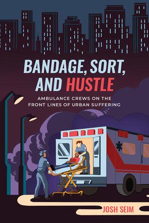 Josh Seim, Bandage, Sort and Hustle Ambulance Crews on the Front Lines of Urban Suffering